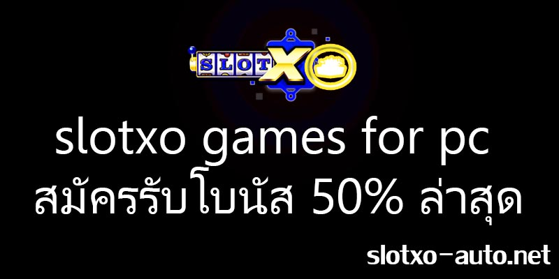 slotxo games for pc สมัครรับโบนัส 50% ล่าสุด