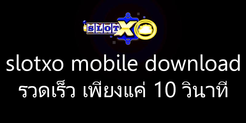 slotxo mobile download รวดเร็ว เพียงแค่ 10 วินาที